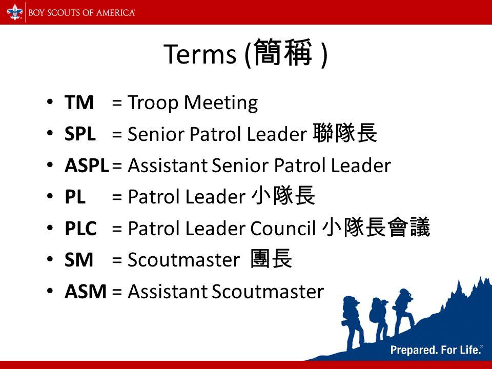 Terms ( 簡稱 ) TM SPL ASPL PL PLC SM ASM = Troop Meeting = Senior Patrol Leader 聯隊長 = Assistant Senior Patrol Leader = Patrol Leader 小隊長 = Patrol Leader Council 小隊長會議 = Scoutmaster 團長 = Assistant Scoutmaster