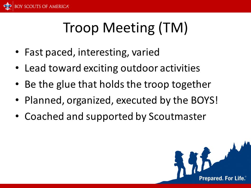 Troop Meeting (TM) Fast paced, interesting, varied Lead toward exciting outdoor activities Be the glue that holds the troop together Planned, organize
