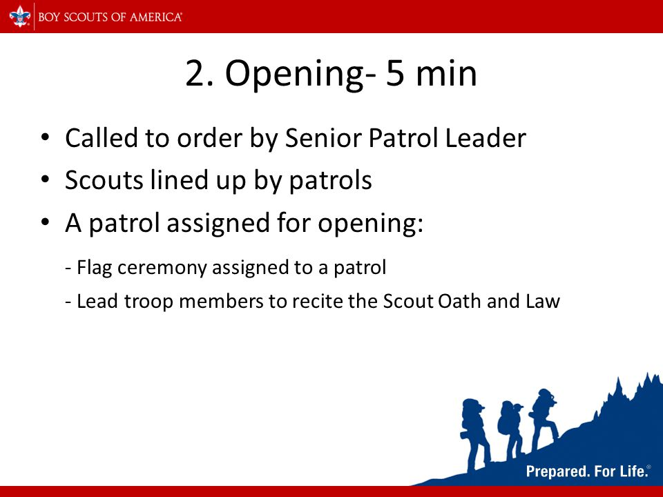 2. Opening- 5 min Called to order by Senior Patrol Leader Scouts lined up by patrols A patrol assigned for opening: - Flag ceremony assigned to a patr