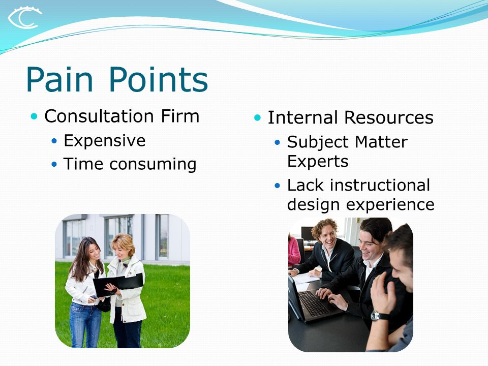 Pain Points Consultation Firm Expensive Time consuming Internal Resources Subject Matter Experts Lack instructional design experience