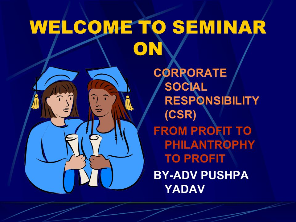 WELCOME TO SEMINAR ON CORPORATE SOCIAL RESPONSIBILITY (CSR) FROM PROFIT TO PHILANTROPHY TO PROFIT BY-ADV PUSHPA YADAV