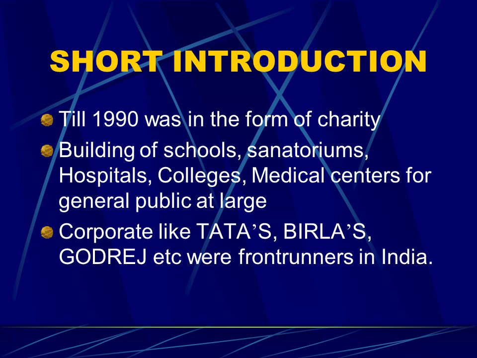 SHORT INTRODUCTION Till 1990 was in the form of charity Building of schools, sanatoriums, Hospitals, Colleges, Medical centers for general public at large Corporate like TATA ' S, BIRLA ' S, GODREJ etc were frontrunners in India.