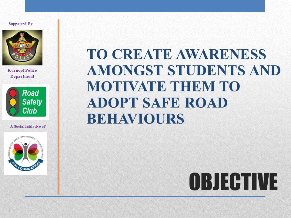 OBJECTIVE TO CREATE AWARENESS AMONGST STUDENTS AND MOTIVATE THEM TO ADOPT SAFE ROAD BEHAVIOURS A Social Initiative of Supported By Kurnool Police Department