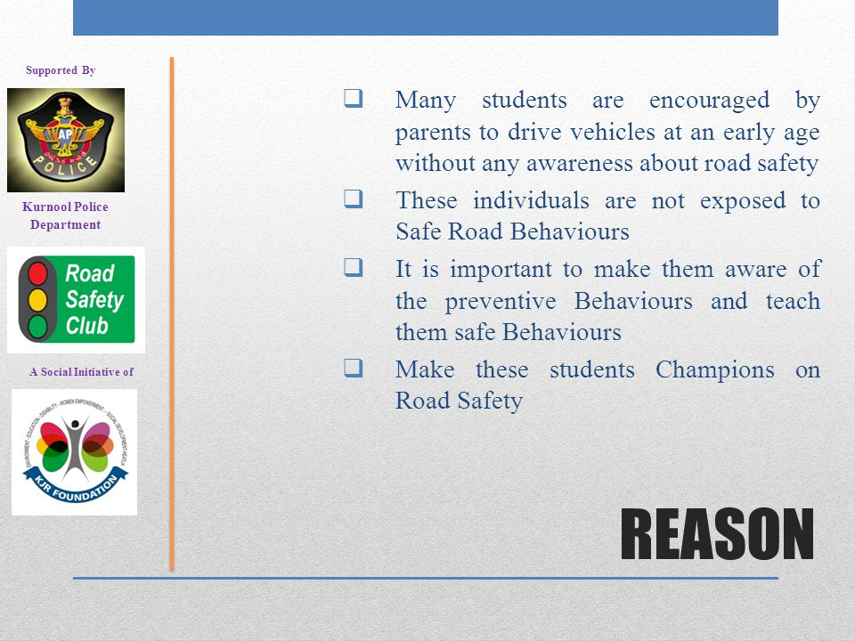 REASON  Many students are encouraged by parents to drive vehicles at an early age without any awareness about road safety  These individuals are not exposed to Safe Road Behaviours  It is important to make them aware of the preventive Behaviours and teach them safe Behaviours  Make these students Champions on Road Safety A Social Initiative of Supported By Kurnool Police Department