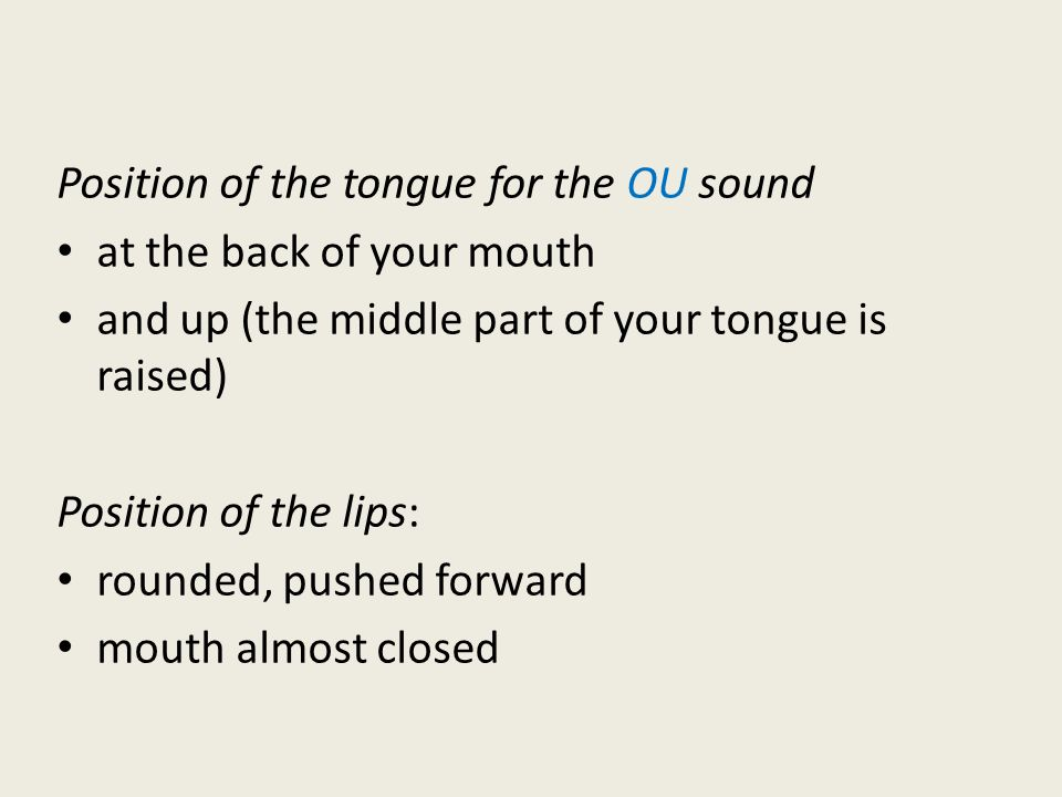 Position of the tongue for the OU sound at the back of your mouth and up (the middle part of your tongue is raised) Position of the lips: rounded, pushed forward mouth almost closed