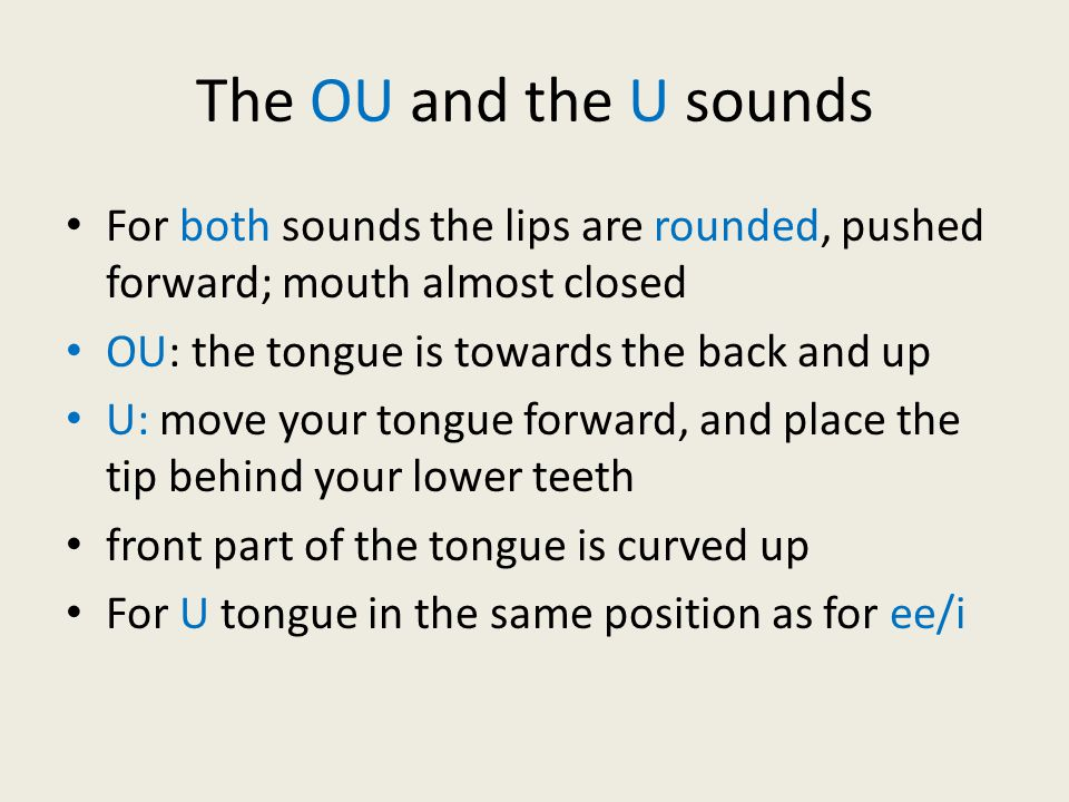 The OU and the U sounds For both sounds the lips are rounded, pushed forward; mouth almost closed OU: the tongue is towards the back and up U: move your tongue forward, and place the tip behind your lower teeth front part of the tongue is curved up For U tongue in the same position as for ee/i