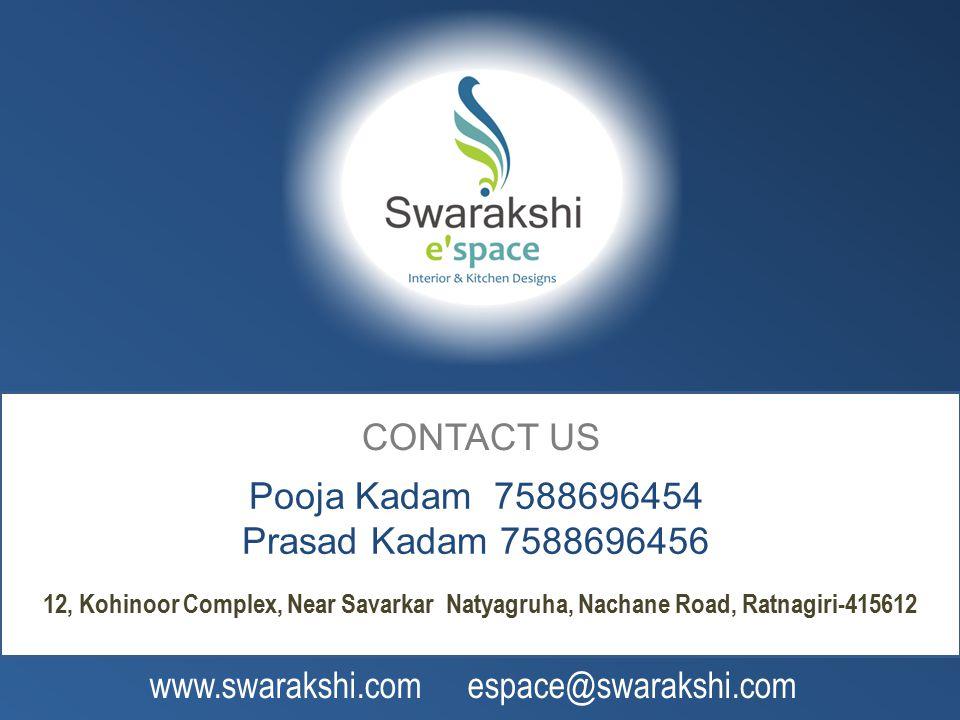 CONTACT US Pooja Kadam 7588696454 Prasad Kadam 7588696456 12, Kohinoor Complex, Near Savarkar Natyagruha, Nachane Road, Ratnagiri-415612 www.swarakshi.com espace@swarakshi.com
