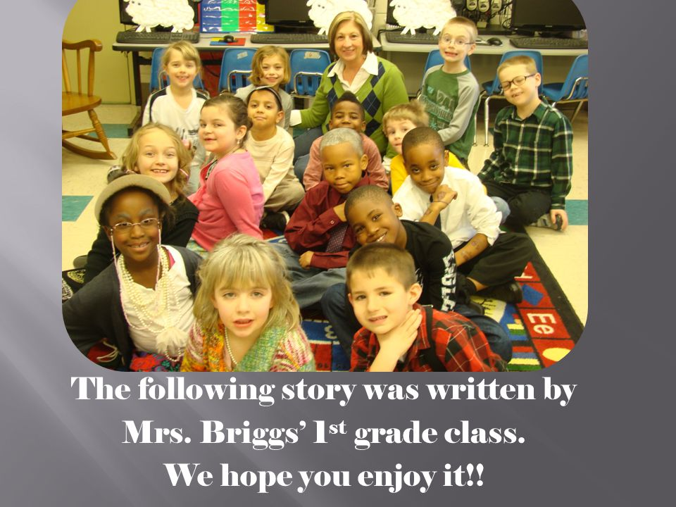 The following story was written by Mrs. Briggs' 1 st grade class. We hope you enjoy it!!