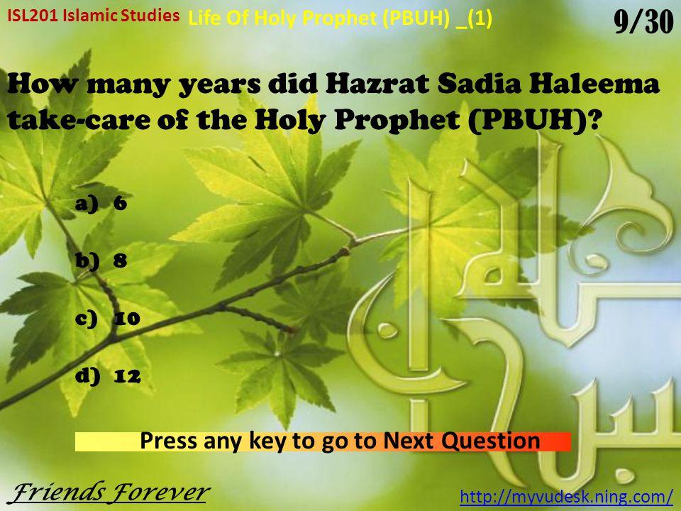 The surname of the Holy Prophet (PBUH) is a)Abu-ul-Ibrahim b)Abu-ul-Qasim c)Abu-ul-Tahir d)All of them ISL201 Islamic Studies http://myvudesk.ning.com/ Life Of Holy Prophet (PBUH) _(1) Press any key to go to Next Question Friends Forever 8/30