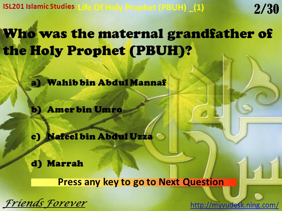The Holy Prophet (PBUH) was born in a)570 A.D b)571 A.D c)572 A.D d)573 A.D ISL201 Islamic Studies Friends Forever http://myvudesk.ning.com/ Life Of Holy Prophet (PBUH) _(1) Press any key to go to Next Question 1/30