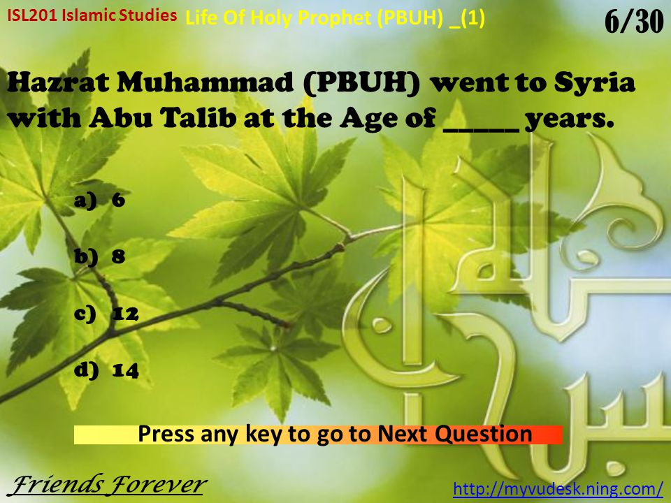 For how many years did Hazrat Muhammad (PBUH) live in Madina a)5 years b)10 years c)15 years d)20 years ISL201 Islamic Studies http://myvudesk.ning.com/ Life Of Holy Prophet (PBUH) _(1) Press any key to go to Next Question Friends Forever 5/30