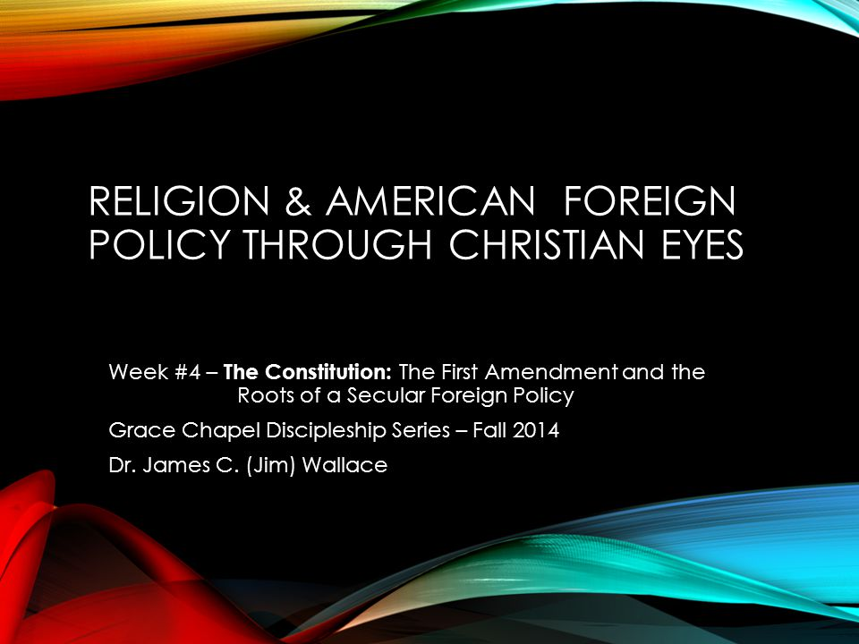 RELIGION & AMERICAN FOREIGN POLICY THROUGH CHRISTIAN EYES Week #4 – The Constitution: The First Amendment and the Roots of a Secular Foreign Policy Gr