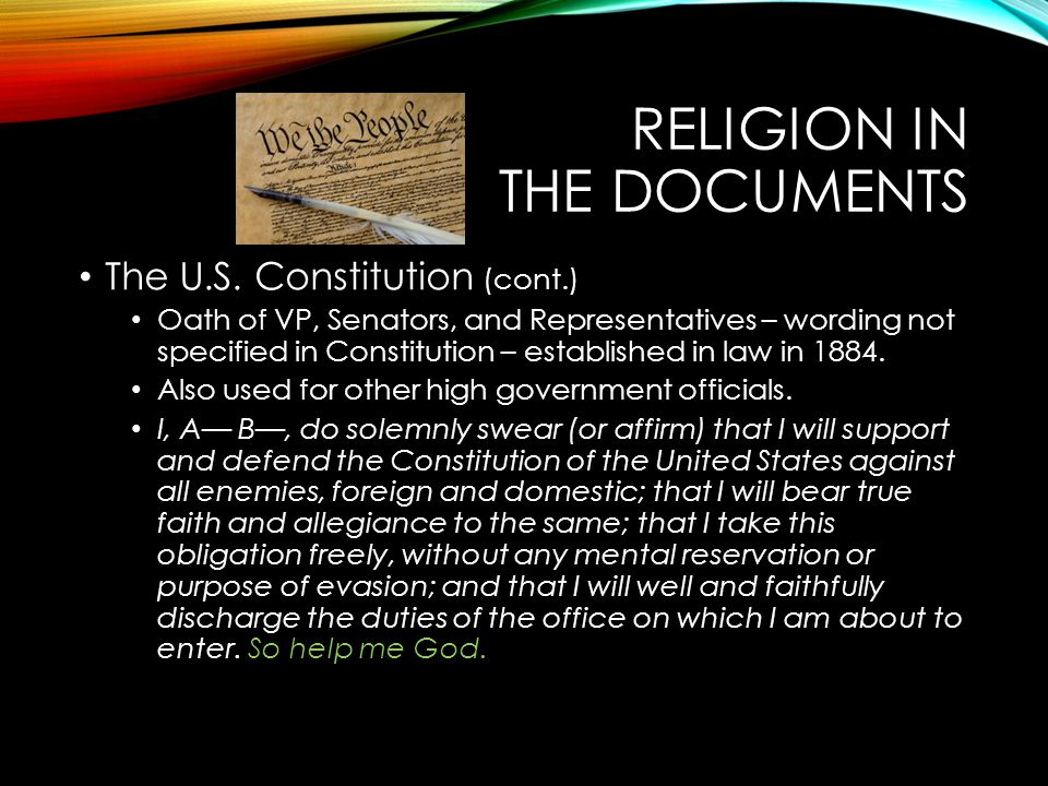 RELIGION IN THE DOCUMENTS The U.S. Constitution (cont.) Oath of VP, Senators, and Representatives – wording not specified in Constitution – establishe