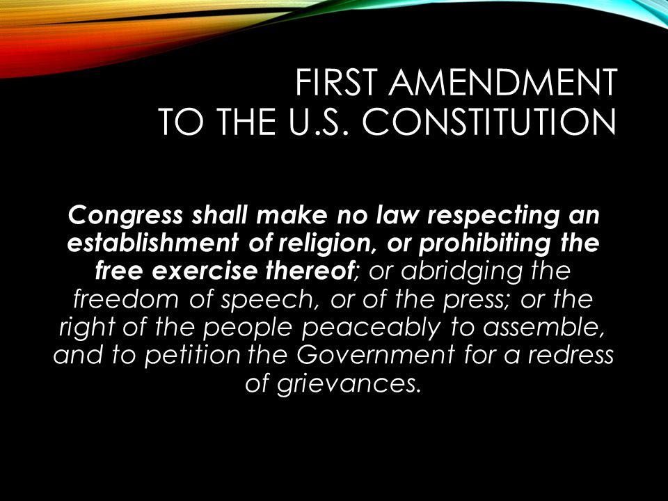 FIRST AMENDMENT TO THE U.S. CONSTITUTION Congress shall make no law respecting an establishment of religion, or prohibiting the free exercise thereof