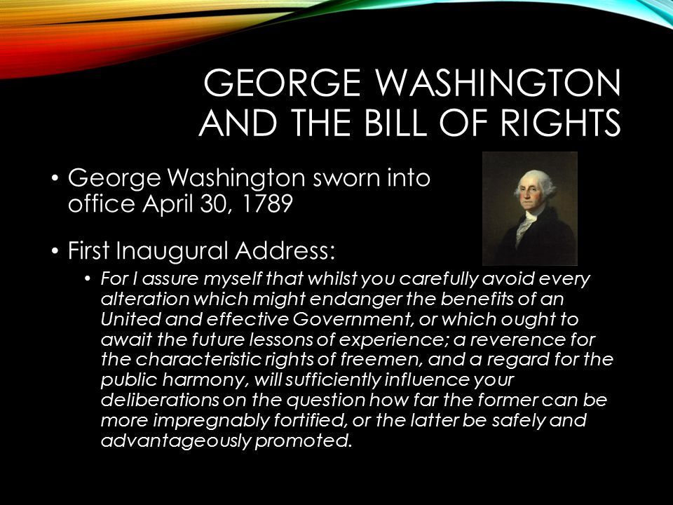 GEORGE WASHINGTON AND THE BILL OF RIGHTS George Washington sworn into office April 30, 1789 First Inaugural Address: For I assure myself that whilst y