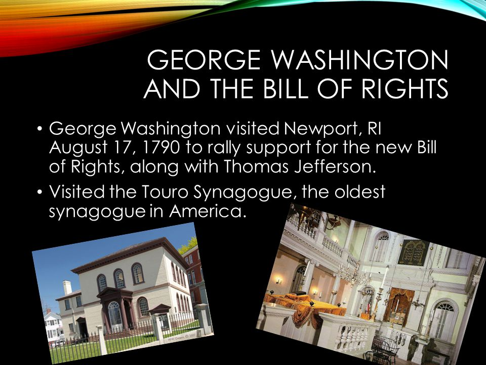 GEORGE WASHINGTON AND THE BILL OF RIGHTS George Washington visited Newport, RI August 17, 1790 to rally support for the new Bill of Rights, along with