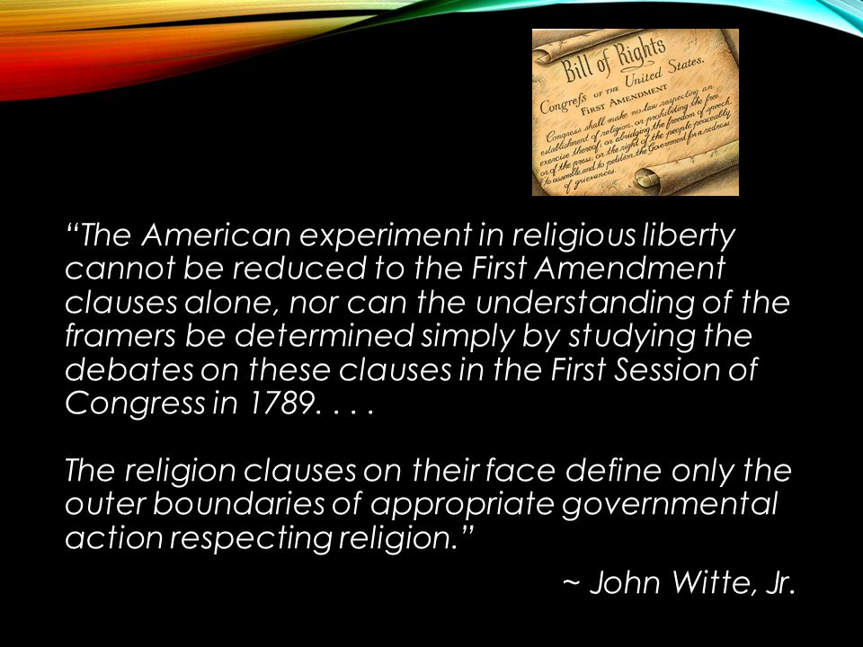 """""""The American experiment in religious liberty cannot be reduced to the First Amendment clauses alone, nor can the understanding of the framers be dete"""