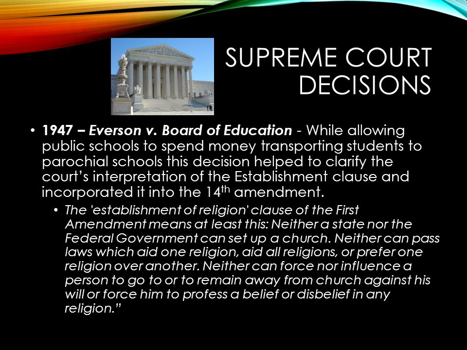 SUPREME COURT DECISIONS 1947 – Everson v. Board of Education - While allowing public schools to spend money transporting students to parochial schools