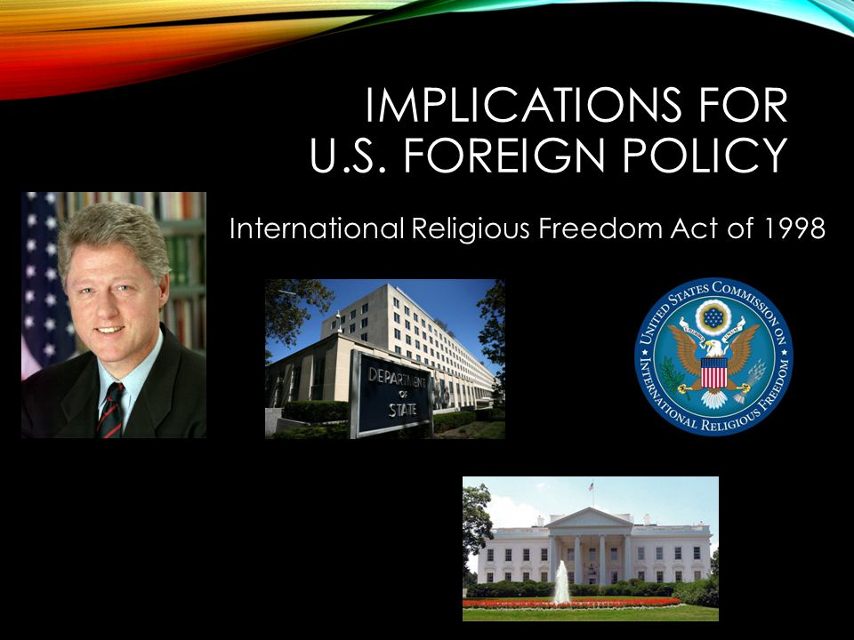 IMPLICATIONS FOR U.S. FOREIGN POLICY International Religious Freedom Act of 1998