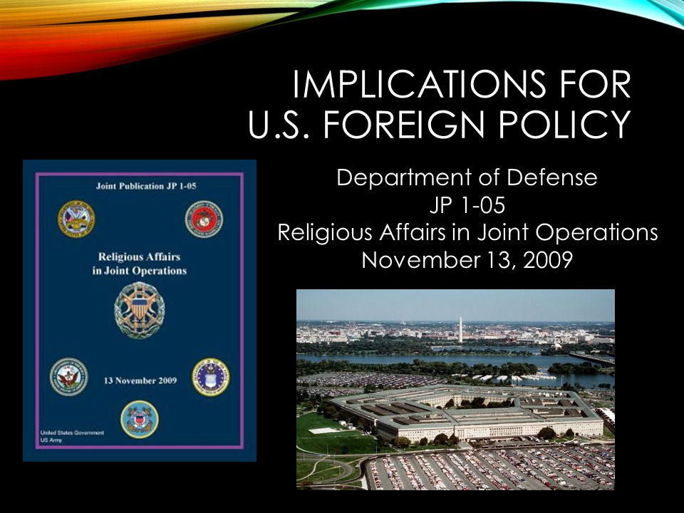 IMPLICATIONS FOR U.S. FOREIGN POLICY Department of Defense JP 1-05 Religious Affairs in Joint Operations November 13, 2009