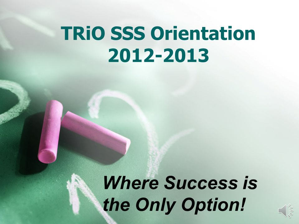 TRiO SSS Orientation 2012-2013 Where Success is the Only Option!