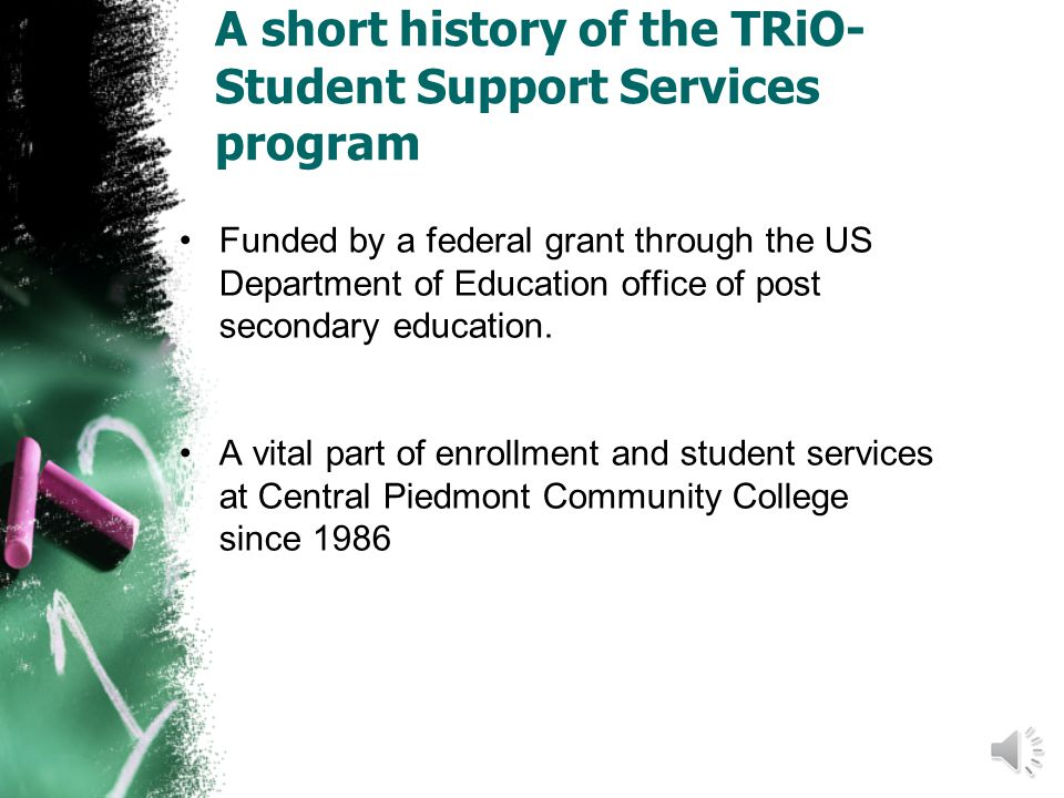 A short history of the TRiO- Student Support Services program Funded by a federal grant through the US Department of Education office of post secondary education.