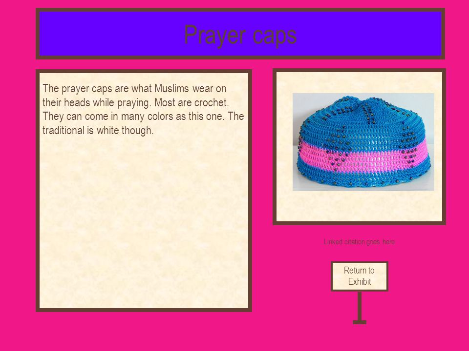 Linked citation goes here The prayer caps are what Muslims wear on their heads while praying. Most are crochet. They can come in many colors as this o