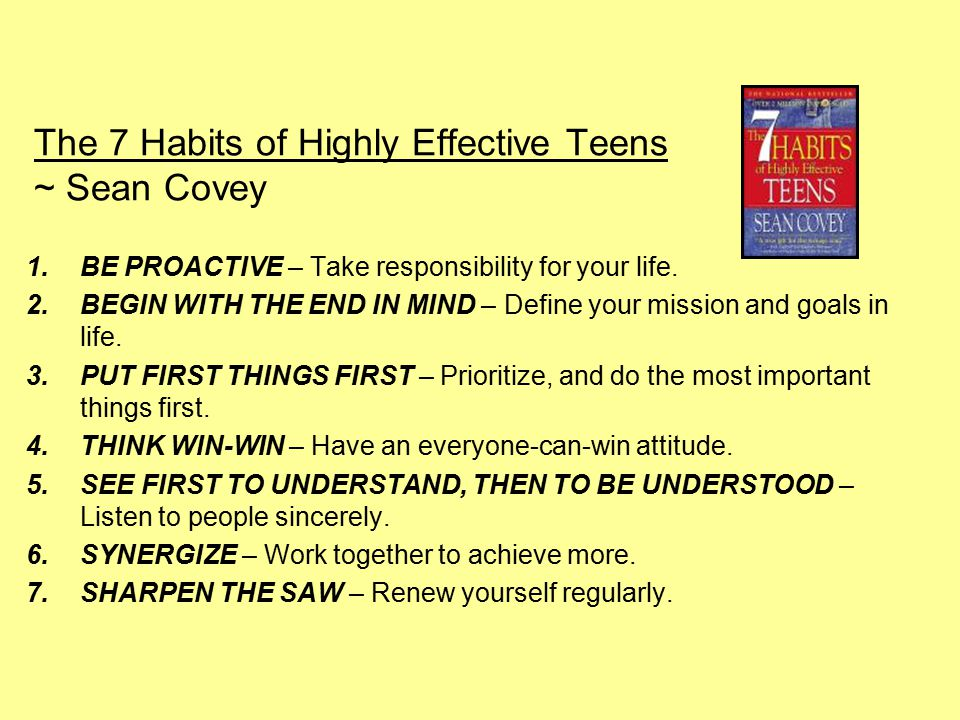 The 7 Habits of Highly Effective Teens ~ Sean Covey 1.BE PROACTIVE – Take responsibility for your life.