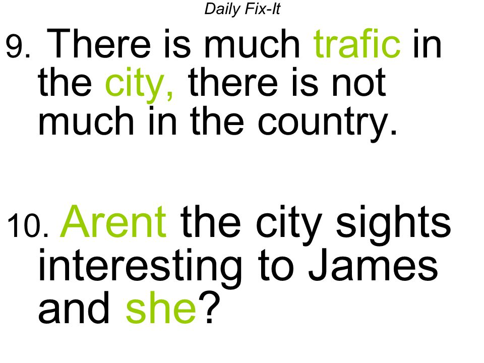 Daily Fix-It 9. There is much trafic in the city, there is not much in the country. 10. Arent the city sights interesting to James and she?