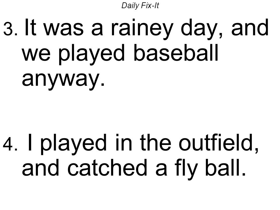 Daily Fix-It 3. It was a rainey day, and we played baseball anyway. 4. I played in the outfield, and catched a fly ball.