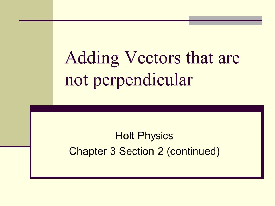 Non-perpendicular vectors Because vectors do not always form right triangles, you cannot automatically apply the Pythagorean theorem and tangent function to the original vectors Resultant vector Vector 1 Vector 2 No right triangle!