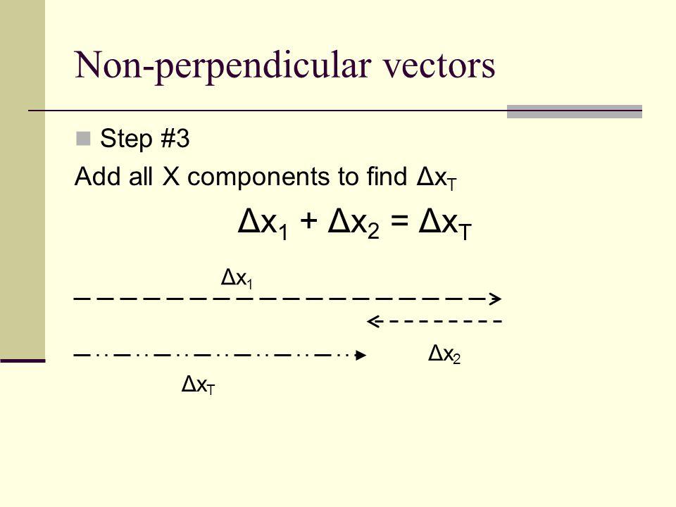 Non-perpendicular vectors Step #3 Add all X components to find Δx T Δx 1 + Δx 2 = Δx T Δx 1 Δx 2 Δx T