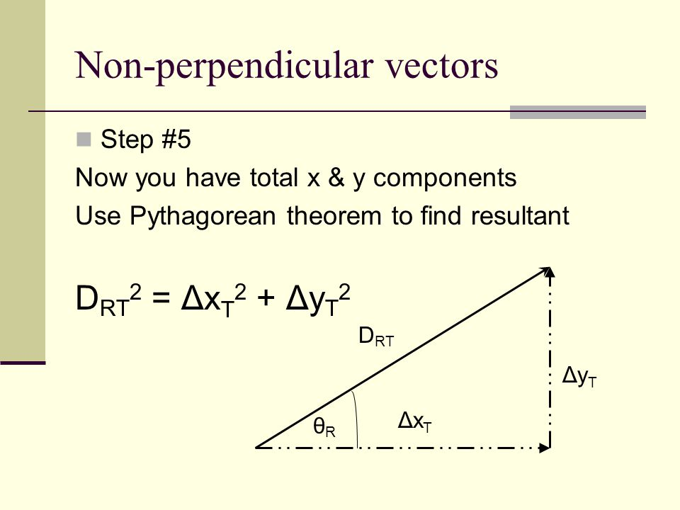 Non-perpendicular vectors Step #6 Use tangent to find the angle - Same equations - Tan θ R = Δy T  θ R = Tan -1 (Δy T / Δx T ) Δx T