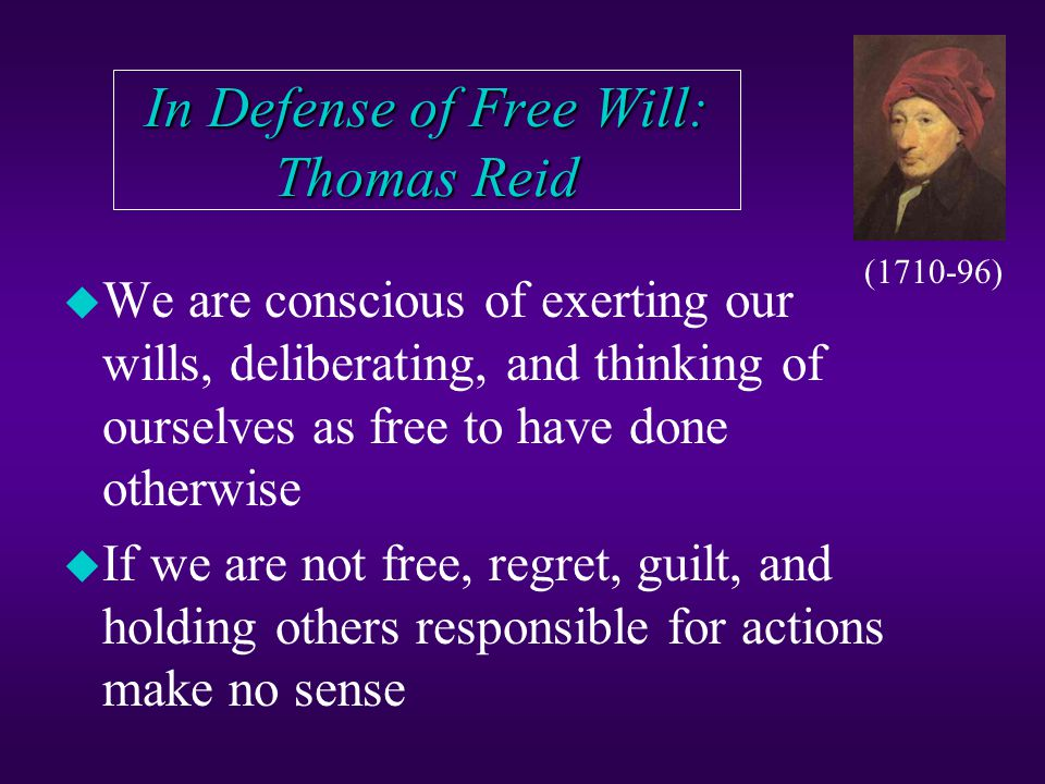 Freedom - Determinism Theories u Indeterminism: like sub-atomic events, free actions are unpredictable, because nothing causes them u Objection: if free human actions are chance or random events, then we could not control our free actions or be responsible for them u Agency Theory: our free choices define our selves: this is what we experience (and is what our theory should explain) u Objection: how can we be both cause & effect?