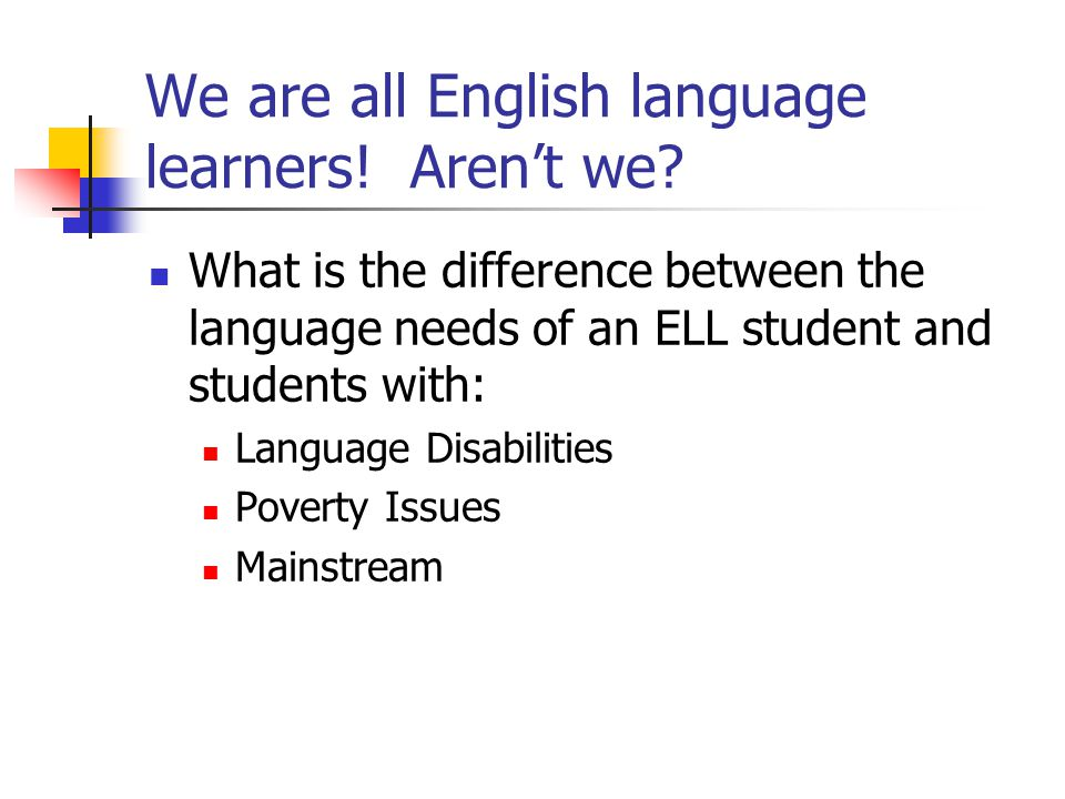 We are all English language learners! Aren't we? What is the difference between the language needs of an ELL student and students with: Language Disab