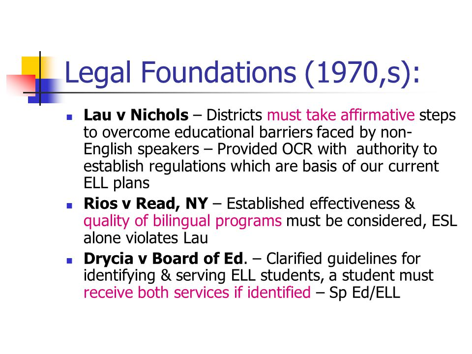 Legal Foundations (1970,s): Lau v Nichols – Districts must take affirmative steps to overcome educational barriers faced by non- English speakers – Pr