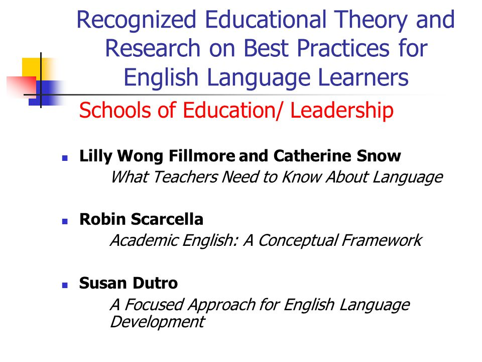 Recognized Educational Theory and Research on Best Practices for English Language Learners Schools of Education/ Leadership Lilly Wong Fillmore and Catherine Snow What Teachers Need to Know About Language Robin Scarcella Academic English: A Conceptual Framework Susan Dutro A Focused Approach for English Language Development