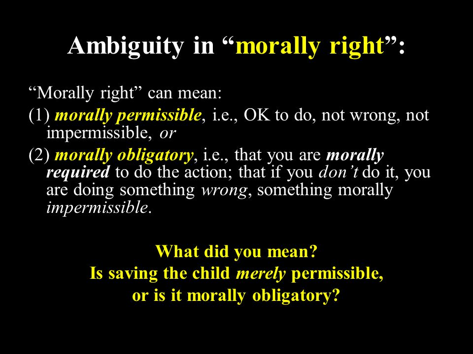 10 Ambiguity in morally right : Morally right can mean: (1) morally permissible, i.e., OK to do, not wrong, not impermissible, or (2) morally obligatory, i.e., that you are morally required to do the action; that if you don't do it, you are doing something wrong, something morally impermissible.