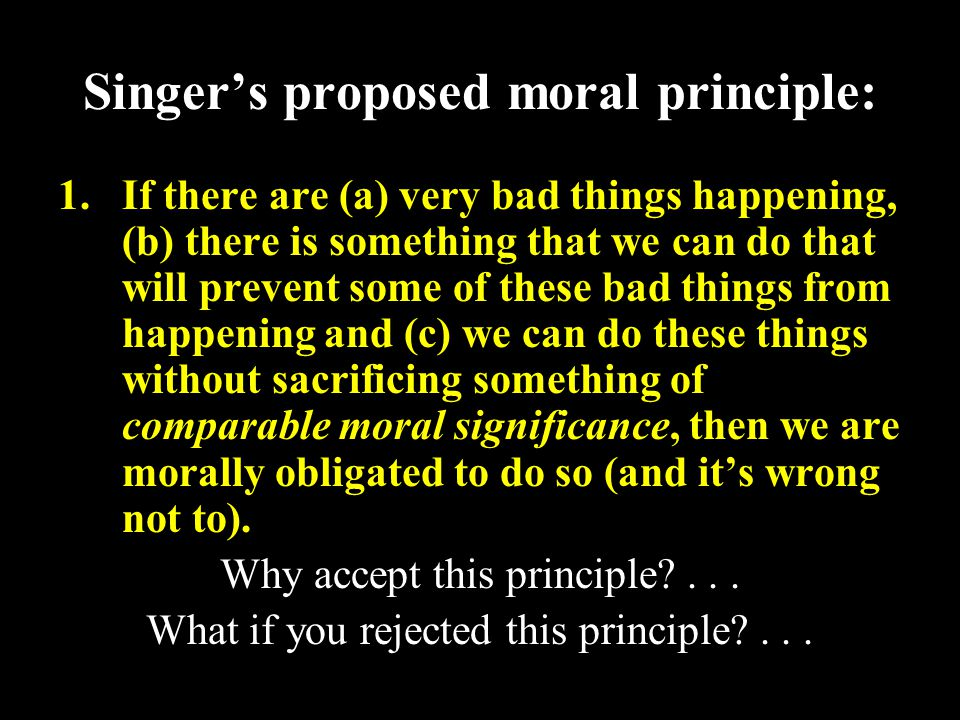 17 Singer's proposed moral principle: 1.If there are (a) very bad things happening, (b) there is something that we can do that will prevent some of these bad things from happening and (c) we can do these things without sacrificing something of comparable moral significance, then we are morally obligated to do so (and it's wrong not to).