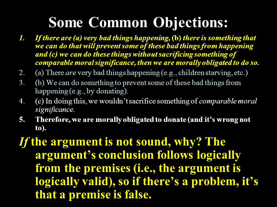 20 Some Common Objections: 1.If there are (a) very bad things happening, (b) there is something that we can do that will prevent some of these bad things from happening and (c) we can do these things without sacrificing something of comparable moral significance, then we are morally obligated to do so.