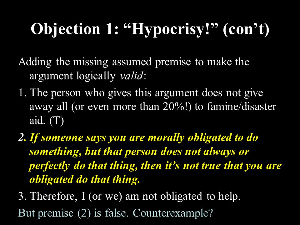 22 Objection 1: Hypocrisy! (con't) Adding the missing assumed premise to make the argument logically valid: 1.