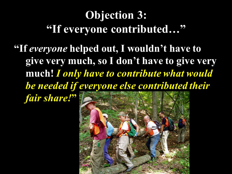 26 Objection 3: If everyone contributed… If everyone helped out, I wouldn't have to give very much, so I don't have to give very much.