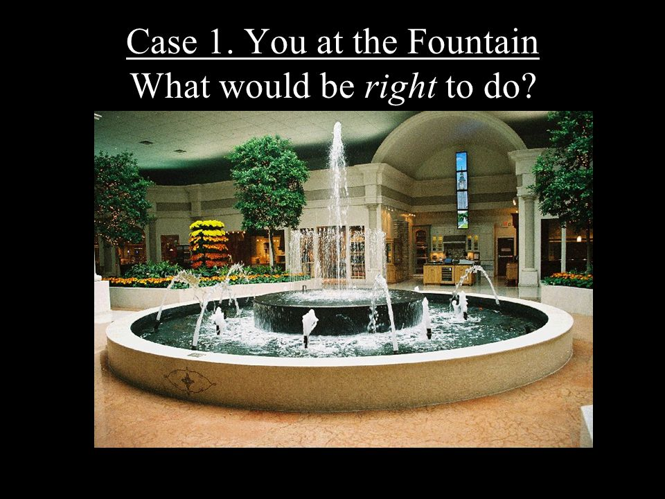 9 Case 1. You at the Fountain What would be right to do?