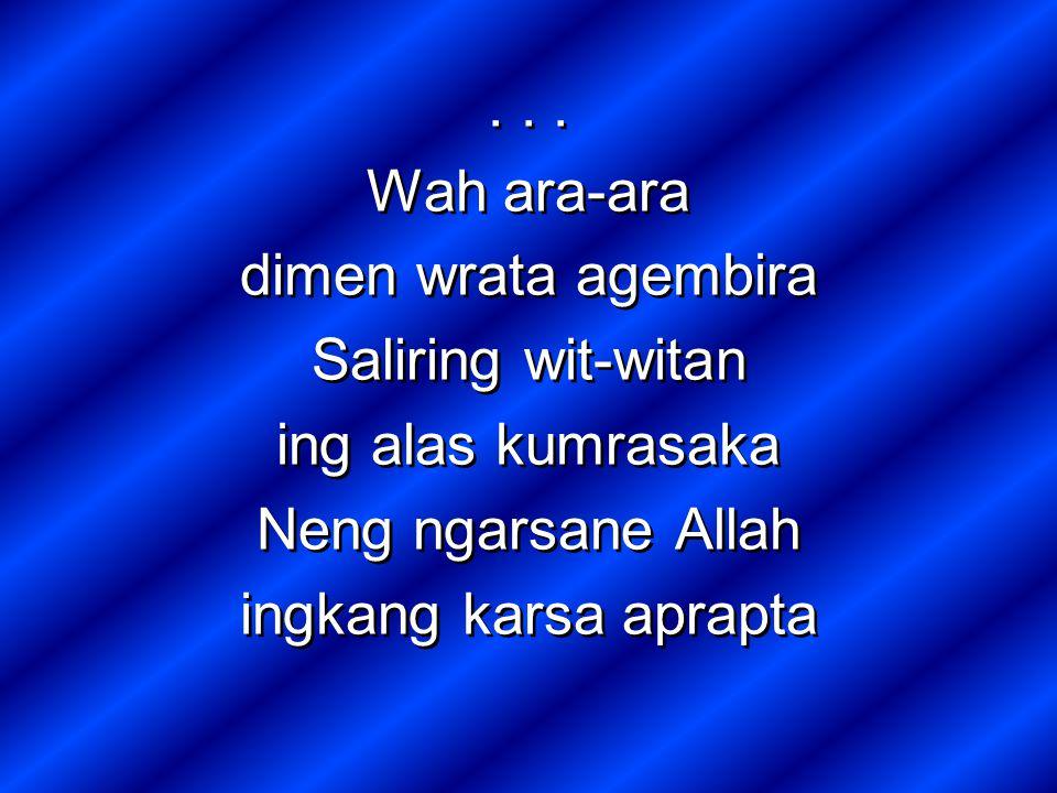 Wah ara-ara dimen wrata agembira Saliring wit-witan ing alas kumrasaka Neng ngarsane Allah ingkang karsa aprapta... Wah ara-ara dimen wrata agembira S