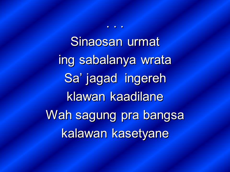 Sinaosan urmat ing sabalanya wrata Sa' jagad ingereh klawan kaadilane Wah sagung pra bangsa kalawan kasetyane...