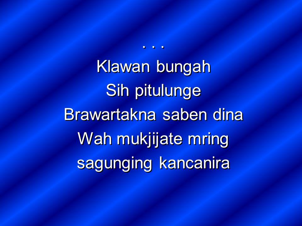 Klawan bungah Sih pitulunge Brawartakna saben dina Wah mukjijate mring sagunging kancanira...