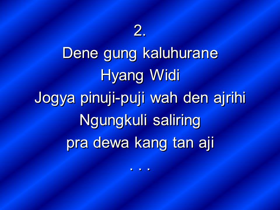 2. Dene gung kaluhurane Hyang Widi Jogya pinuji-puji wah den ajrihi Ngungkuli saliring pra dewa kang tan aji... 2. Dene gung kaluhurane Hyang Widi Jog