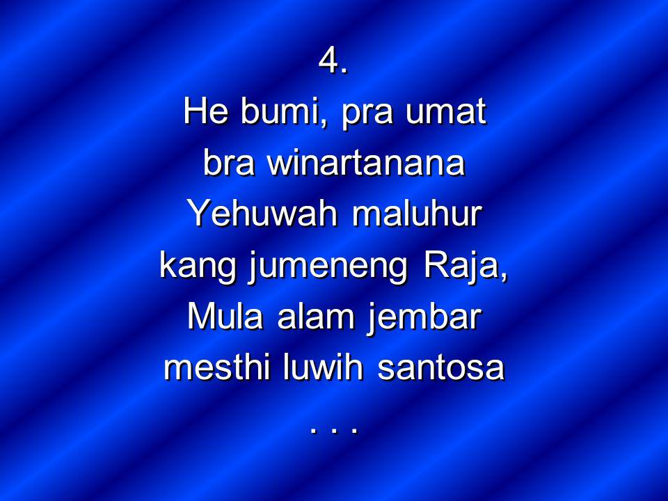 4. He bumi, pra umat bra winartanana Yehuwah maluhur kang jumeneng Raja, Mula alam jembar mesthi luwih santosa... 4. He bumi, pra umat bra winartanana