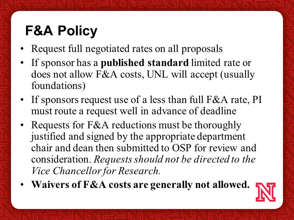 F&A Policy Request full negotiated rates on all proposals If sponsor has a published standard limited rate or does not allow F&A costs, UNL will accept (usually foundations) If sponsors request use of a less than full F&A rate, PI must route a request well in advance of deadline Requests for F&A reductions must be thoroughly justified and signed by the appropriate department chair and dean then submitted to OSP for review and consideration.