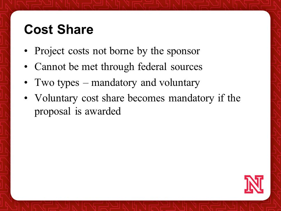 Cost Share Project costs not borne by the sponsor Cannot be met through federal sources Two types – mandatory and voluntary Voluntary cost share becomes mandatory if the proposal is awarded